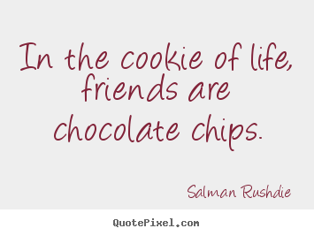 Create custom picture quotes about friendship - In the cookie of life, friends are chocolate chips.