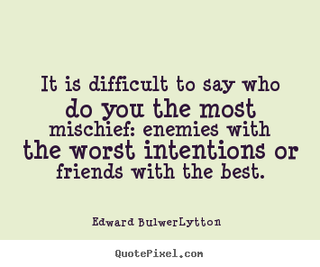 Quote about friendship - It is difficult to say who do you the most mischief: enemies with..