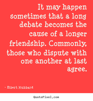 Friendship quotes - It may happen sometimes that a long debate becomes..
