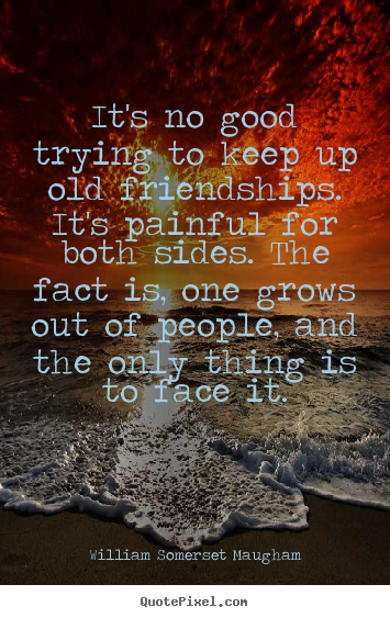 William Somerset Maugham picture quotes - It's no good trying to keep up old friendships. it's.. - Friendship quotes