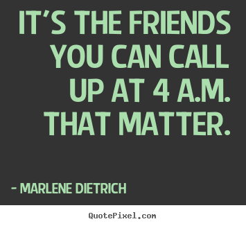 Quote about friendship - It's the friends you can call up at 4 a.m. that matter.