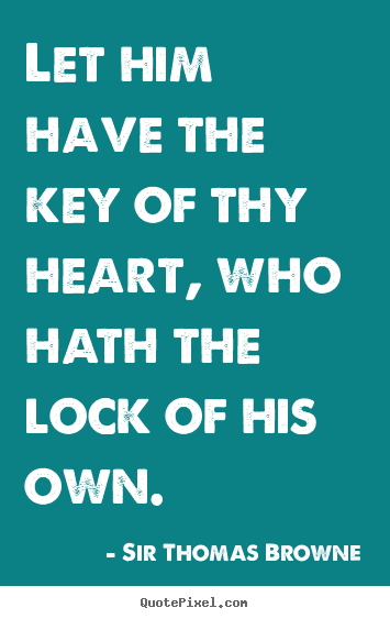 Sir Thomas Browne image quotes - Let him have the key of thy heart, who hath the lock.. - Friendship sayings
