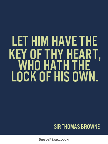 Sir Thomas Browne picture quotes - Let him have the key of thy heart, who hath the lock of his own. - Friendship quotes