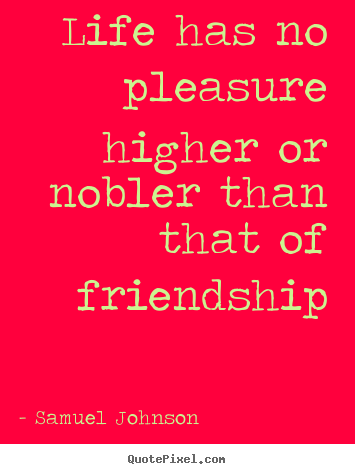 Life has no pleasure higher or nobler than that of friendship Samuel Johnson great friendship quote