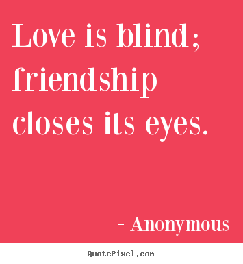 Quotes About Friendship Love Is Blind Friendship Closes Its Eyes Adorable Anonymous Quotes About Friendship