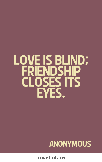 Blind Quotes Extraordinary Quotes About Friendship  Love Is Blind Friendship Closes Its Eyes.