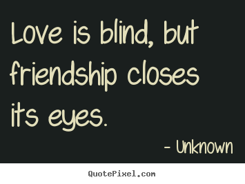 Nice Sayings About Friendship   Love Is Blind, But Friendship Closes Its Eyes.