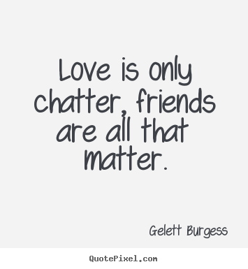 Sayings about friendship   Love is only chatter, friends are all