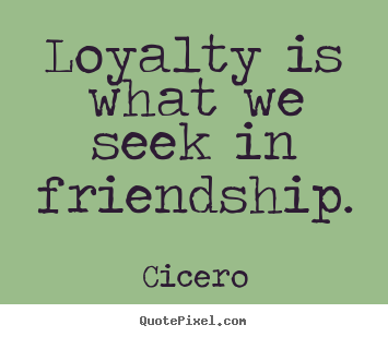 Quotes About Loyalty And Friendship Enchanting Loyalty Is What We Seek In Friendshipcicero Friendship Quotes