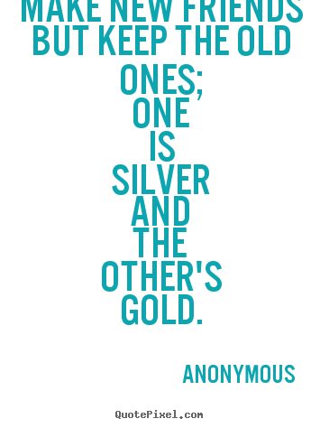 Anonymous photo sayings - Make new friends but keep the old ones; one is silver and the other's.. - Friendship quotes