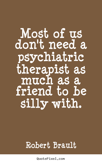 Robert Brault picture quotes - Most of us don't need a psychiatric therapist as much as a friend.. - Friendship sayings