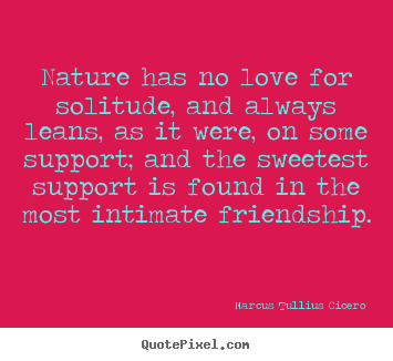 Nature has no love for solitude, and always.. Marcus Tullius Cicero famous friendship quotes