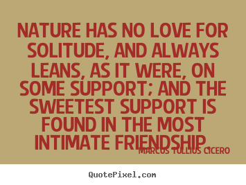 Quote about friendship - Nature has no love for solitude, and always leans, as..