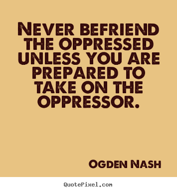 Never befriend the oppressed unless you.. Ogden Nash top friendship sayings