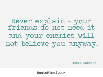Elbert Hubbard image quotes - Never explain - your friends do not need it and your enemies.. - Friendship quotes