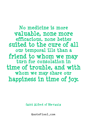 Friendship quotes - No medicine is more valuable, none more efficacious, none better suited..