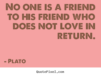 No one is a friend to his friend who does not love in return. Plato top friendship quote