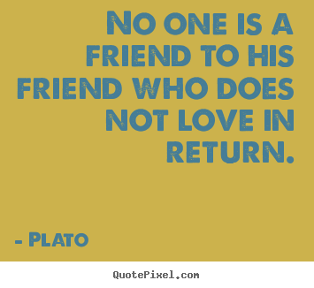 No one is a friend to his friend who does.. Plato greatest friendship quote