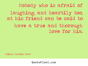 Friendship sayings - Nobody who is afraid of laughing, and heartily too, at his friend can..