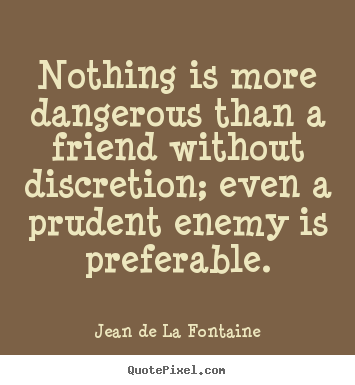 Diy picture quote about friendship - Nothing is more dangerous than a friend without discretion; even a..