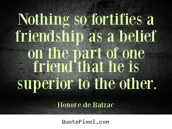 Create image quotes about friendship - Nothing so fortifies a friendship as a belief on the part of one..