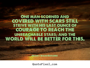 One man scorned and covered with scars still strive with.. Henry Ward Beecher popular friendship sayings