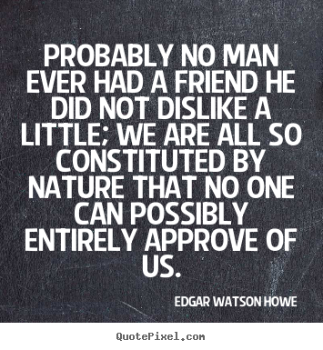 Quote about friendship - Probably no man ever had a friend he did not..