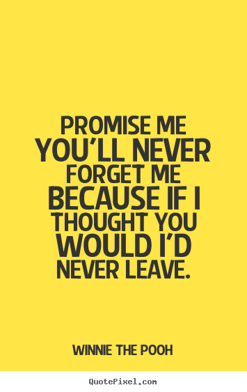 Promise me you'll never forget me because if i thought.. Winnie The Pooh  friendship quotes