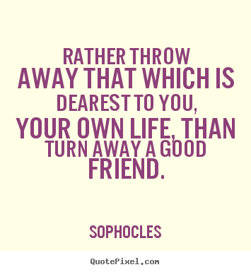 Quotes about friendship - Rather throw away that which is dearest to you, your own life,..