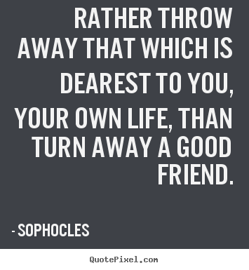 Friendship quotes - Rather throw away that which is dearest to you, your..