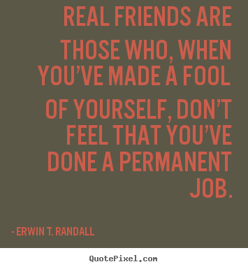 Real friends are those who, when you've made a fool.. Erwin T. Randall best friendship quotes