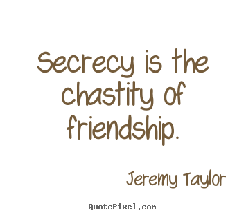 Secrecy is the chastity of friendship. Jeremy Taylor best friendship quote