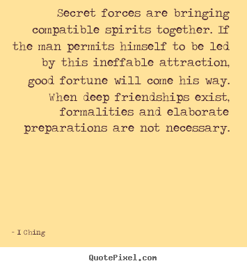 Make picture quotes about friendship - Secret forces are bringing compatible spirits together...