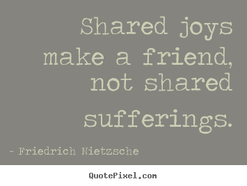 Customize picture quote about friendship - Shared joys make a friend, not shared sufferings.