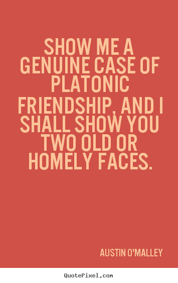 Austin O'Malley picture quotes - Show me a genuine case of platonic friendship, and i shall show you.. - Friendship quotes