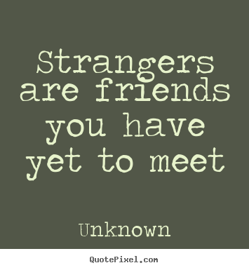 Friendship quotes - Strangers are friends you have yet to meet
