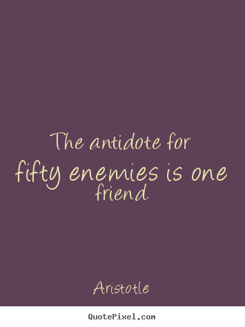 Aristotle image sayings - The antidote for fifty enemies is one friend. - Friendship quotes