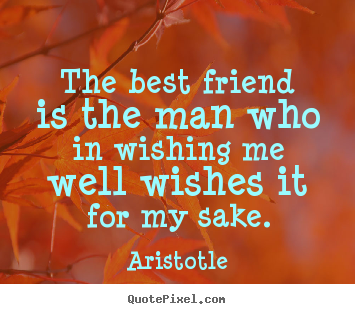 Quotes about friendship - The best friend is the man who in wishing me well wishes..