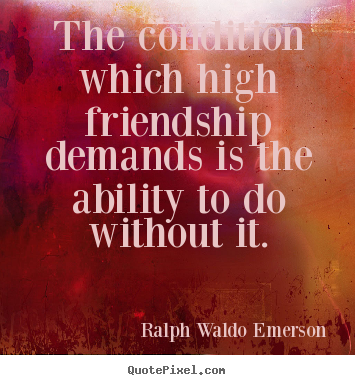 The condition which high friendship demands is the.. Ralph Waldo Emerson  friendship quote