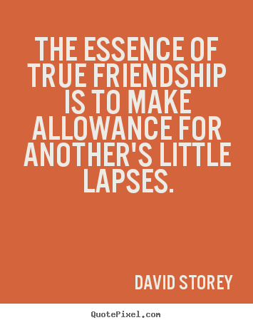 Create your own picture quotes about friendship - The essence of true friendship is to make allowance..