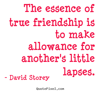 David Storey picture quotes - The essence of true friendship is to make allowance.. - Friendship quotes