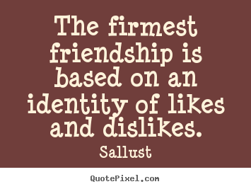 Design image quote about friendship - The firmest friendship is based on an identity of likes..