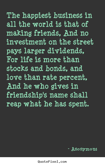 The happiest business in all the world is that of making friends,.. Anonymous good friendship quotes