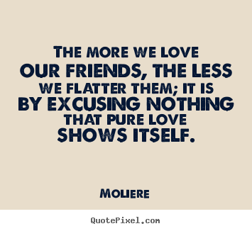 Friendship quotes - The more we love our friends, the less we flatter them; it..