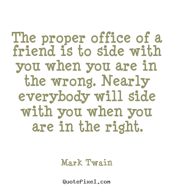 The proper office of a friend is to side with you when.. Mark Twain good friendship quotes