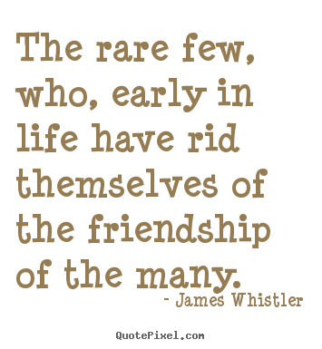 Quotes about friendship - The rare few, who, early in life have rid themselves of the friendship..