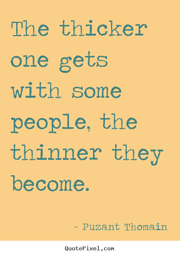 Quotes about friendship - The thicker one gets with some people, the thinner they become.