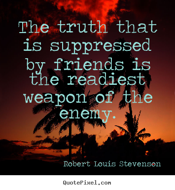 The truth that is suppressed by friends is the readiest weapon.. Robert Louis Stevenson  friendship quotes