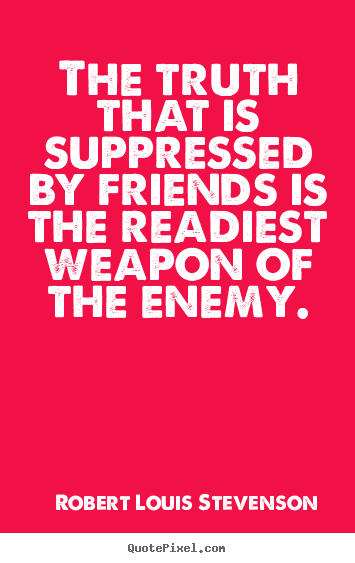 Quotes about friendship - The truth that is suppressed by friends is the readiest weapon..