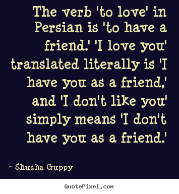 Quote about friendship - The verb 'to love' in persian is 'to have a friend.' 'i love you'..